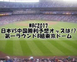 WBC2017日本VS中国勝利予想オッズは!第一ラウンドB組東京ドーム
