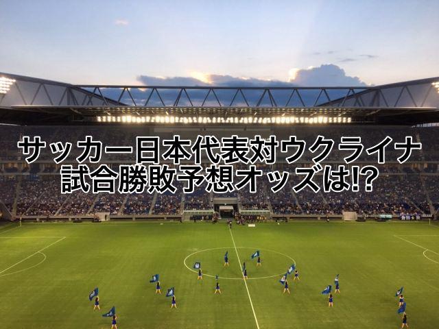 サッカー日本代表対ウクライナ試合勝敗予想オッズ!ロシアW杯,仮想ポーランドの一戦は!?