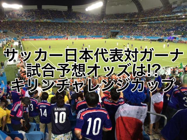 サッカー日本代表対ガーナ!試合勝利予想オッズは!?キリンチャレンジカップ