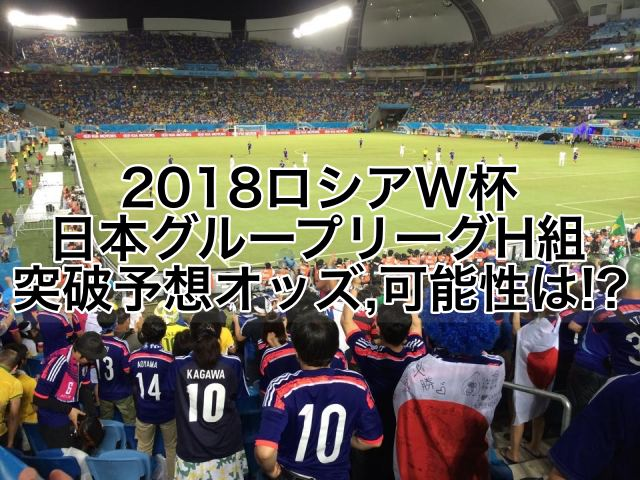 2018ロシアW杯,日本グループリーグH組突破予想オッズ,可能性は!?海外からの評価