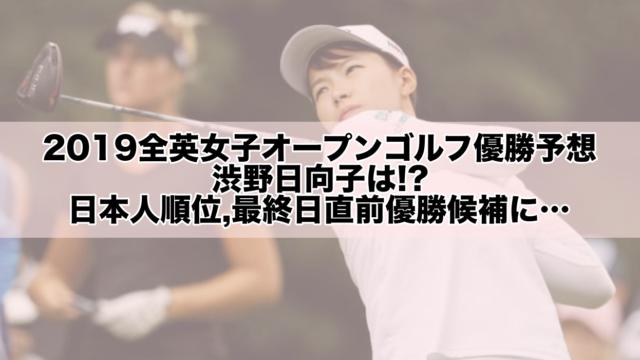 2019全英女子オープンゴルフ優勝予想,渋野日向子は!?日本人順位,最終日直前優勝候補に…