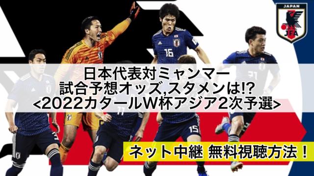 日本代表対ミャンマー試合オッズ,予想スタメン,ネット生中継無料視聴方法!