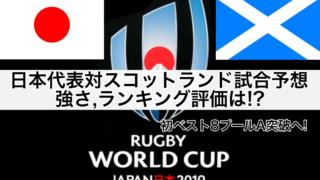 【ラグビーW杯2019】日本代表対スコットランド試合予想,強さ,ランキング評価は!?初ベスト8プールA突破へ!