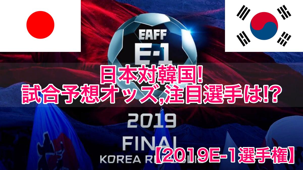 【2019E-1選手権】日本代表対韓国!試合予想オッズ,注目選手は!?